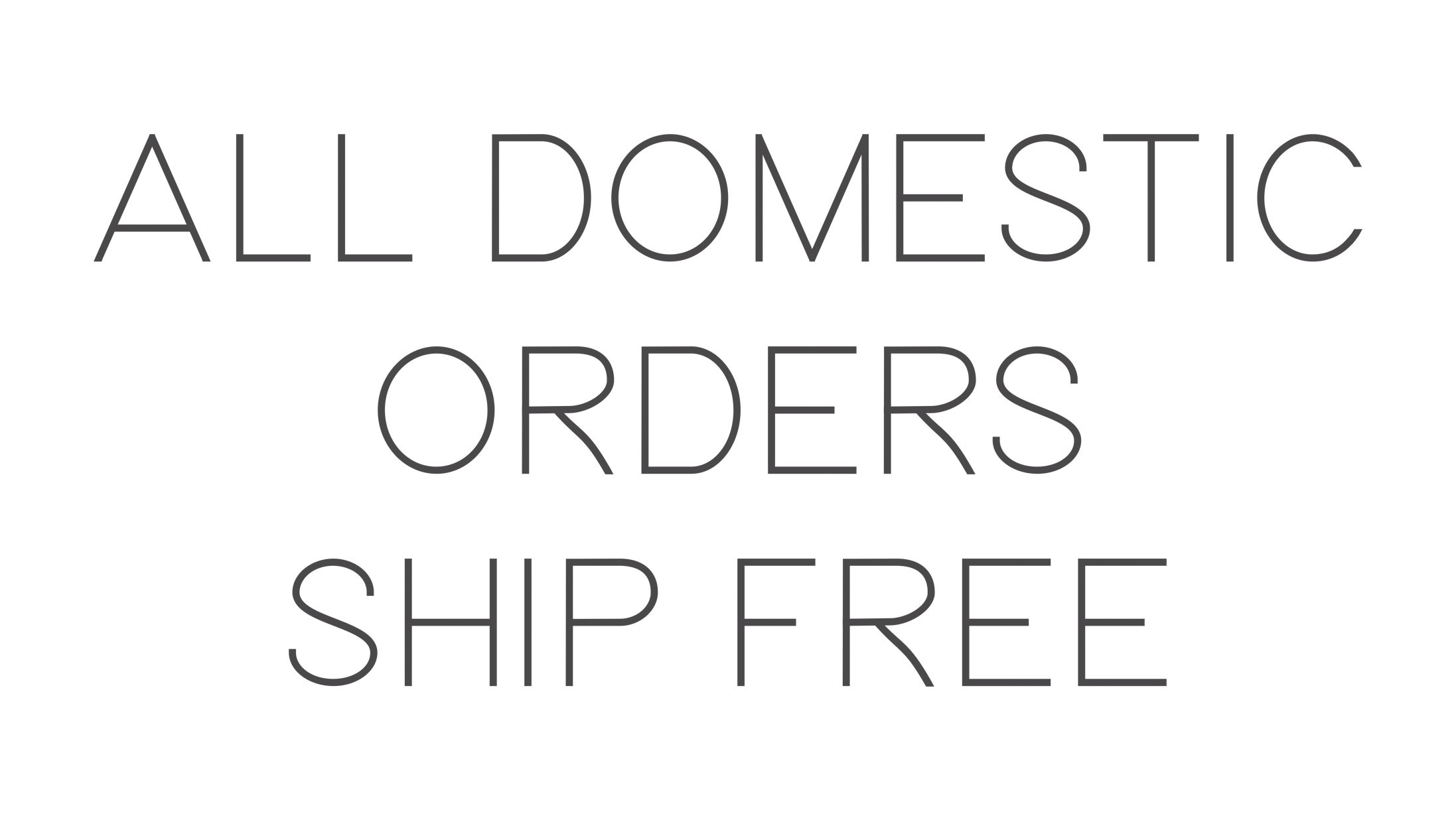 ALL DOMESTIC ORDERS SHIP FREE
